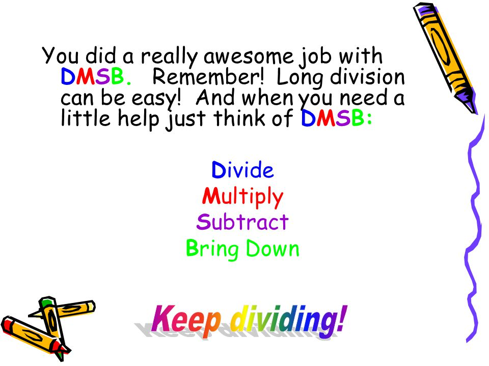 You did a really awesome job with DMSB. Remember! Long division can be easy! And when you need a little help just think of DMSB: Divide Multiply Subtr