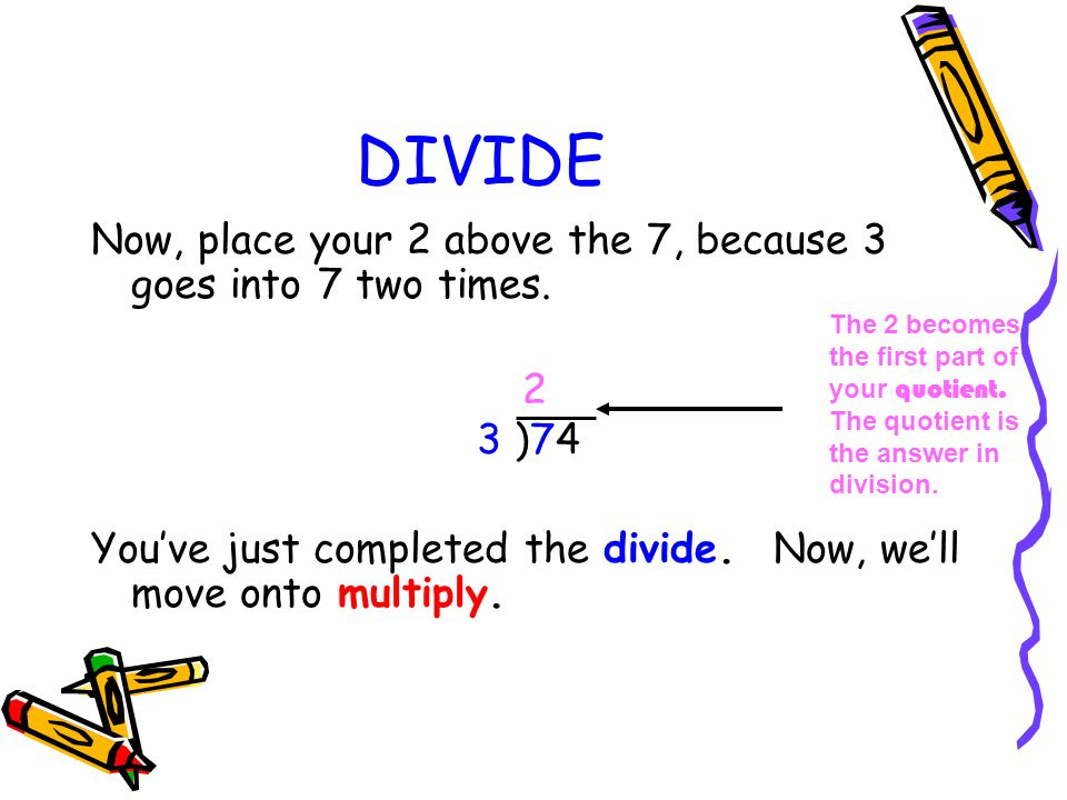 DIVIDE Now, place your 2 above the 7, because 3 goes into 7 two times. 2 3 )74 You've just completed the divide. Now, we'll move onto multiply. The 2
