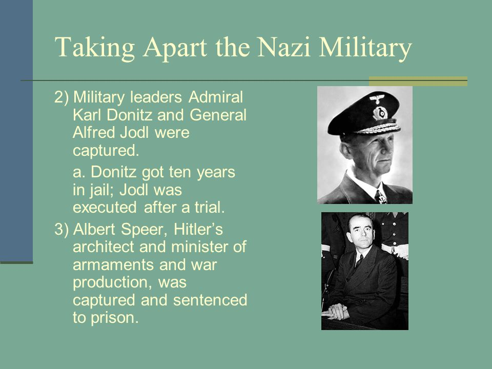 Taking Apart the Nazi Military 2) Military leaders Admiral Karl Donitz and General Alfred Jodl were captured.