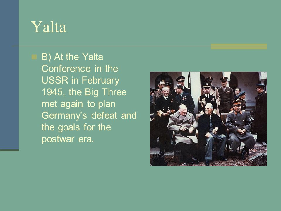 Yalta B) At the Yalta Conference in the USSR in February 1945, the Big Three met again to plan Germany's defeat and the goals for the postwar era.