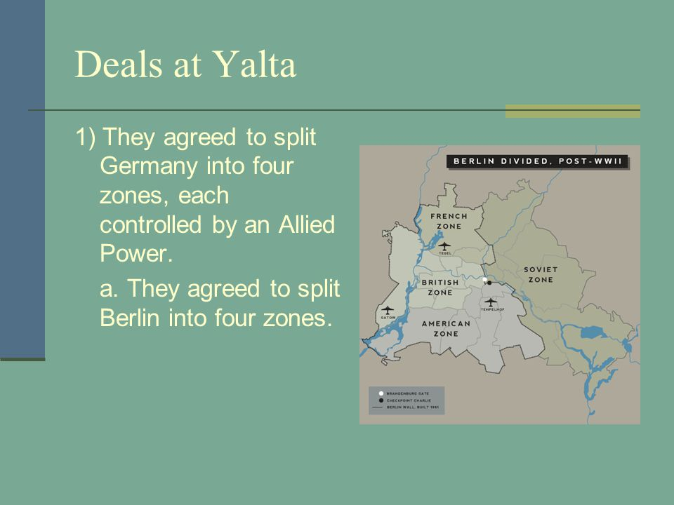 Deals at Yalta 1) They agreed to split Germany into four zones, each controlled by an Allied Power.