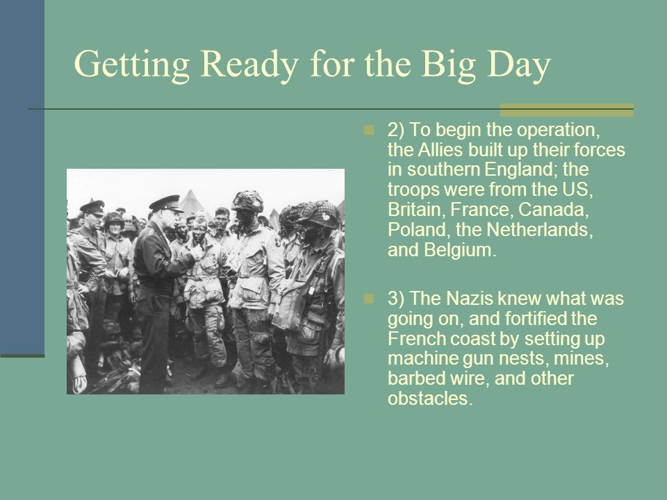 Getting Ready for the Big Day 2) To begin the operation, the Allies built up their forces in southern England; the troops were from the US, Britain, France, Canada, Poland, the Netherlands, and Belgium.