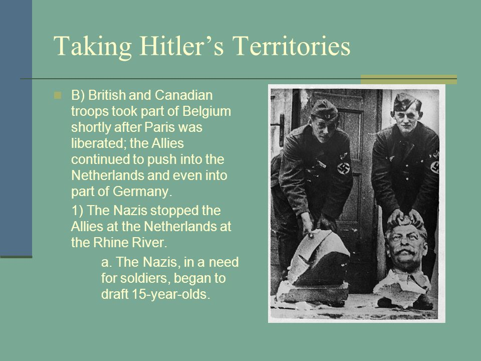 Taking Hitler's Territories B) British and Canadian troops took part of Belgium shortly after Paris was liberated; the Allies continued to push into the Netherlands and even into part of Germany.