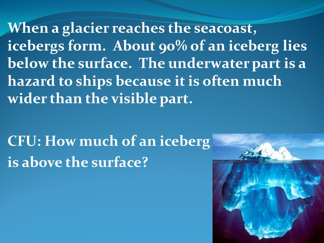 When a glacier reaches the seacoast, icebergs form. About 90% of an iceberg lies below the surface. The underwater part is a hazard to ships because i