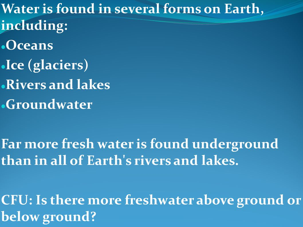 Water is found in several forms on Earth, including: Oceans Ice (glaciers) Rivers and lakes Groundwater Far more fresh water is found underground than