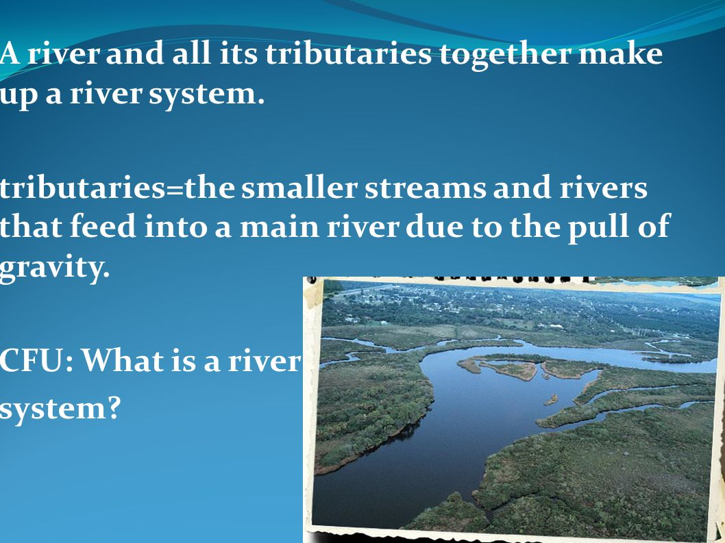 A river and all its tributaries together make up a river system. tributaries=the smaller streams and rivers that feed into a main river due to the pul