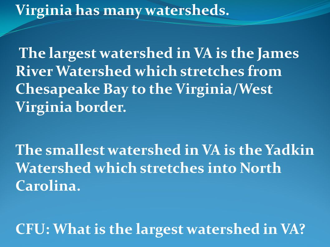 Virginia has many watersheds. The largest watershed in VA is the James River Watershed which stretches from Chesapeake Bay to the Virginia/West Virgin