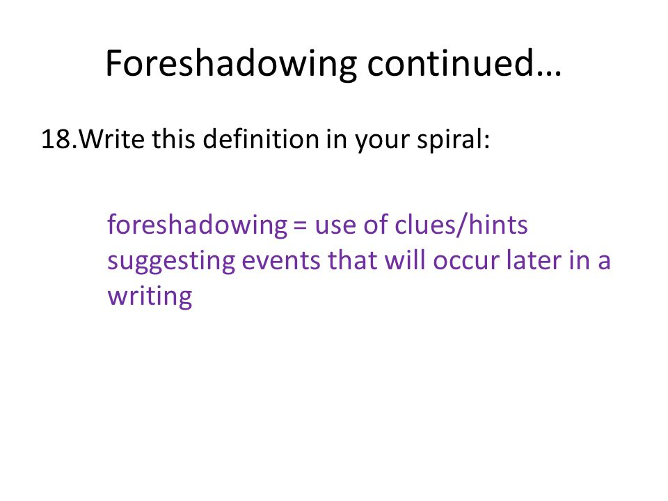 Foreshadowing continued… 18.Write this definition in your spiral: foreshadowing = use of clues/hints suggesting events that will occur later in a writ