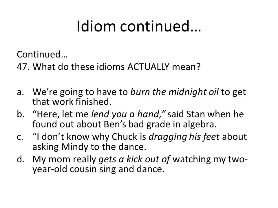"""Idiom continued… Continued… 47.What do these idioms ACTUALLY mean? a.We're going to have to burn the midnight oil to get that work finished. b.""""Here,"""