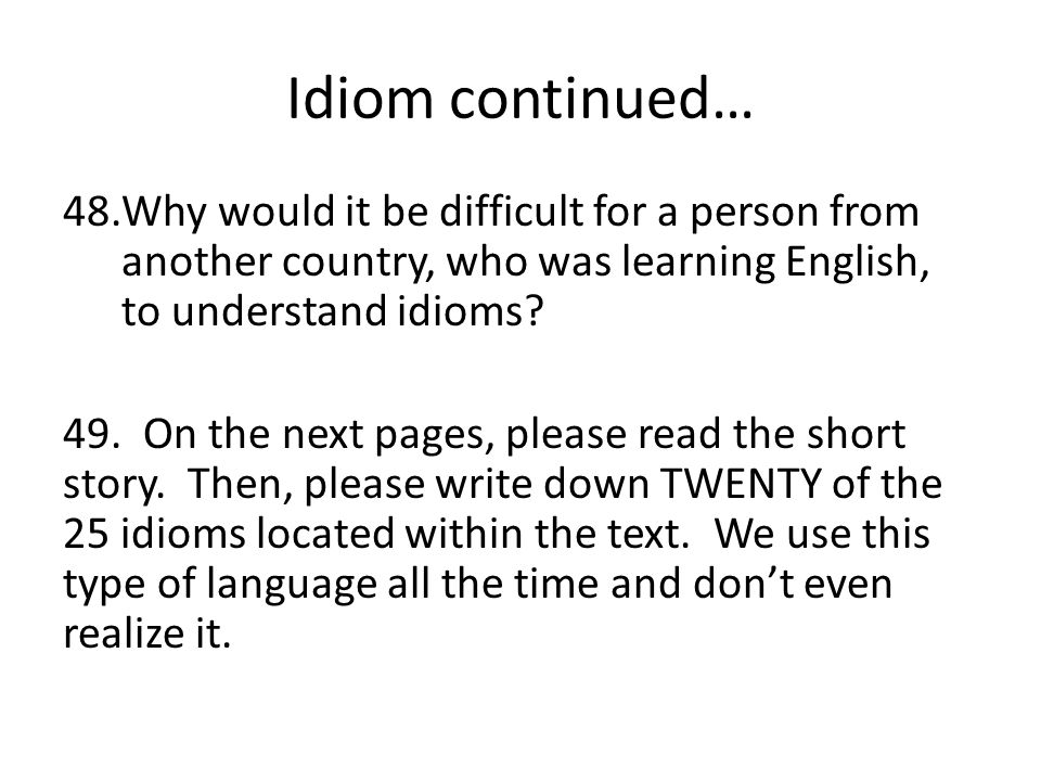 Idiom continued… 48.Why would it be difficult for a person from another country, who was learning English, to understand idioms? 49. On the next pages