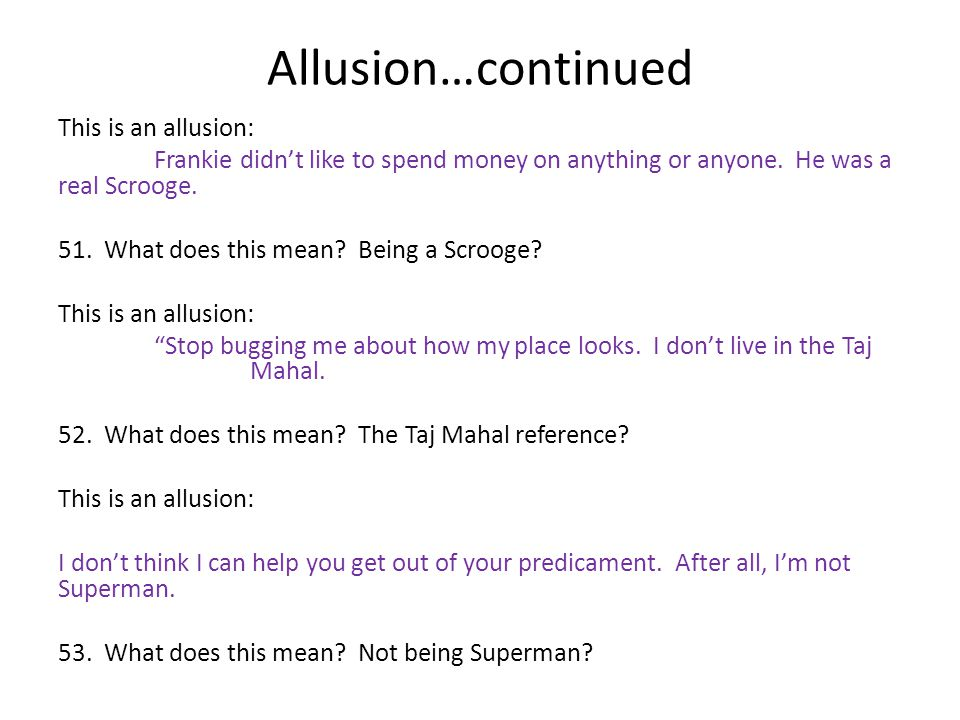 Allusion…continued This is an allusion: Frankie didn't like to spend money on anything or anyone. He was a real Scrooge. 51. What does this mean? Bein