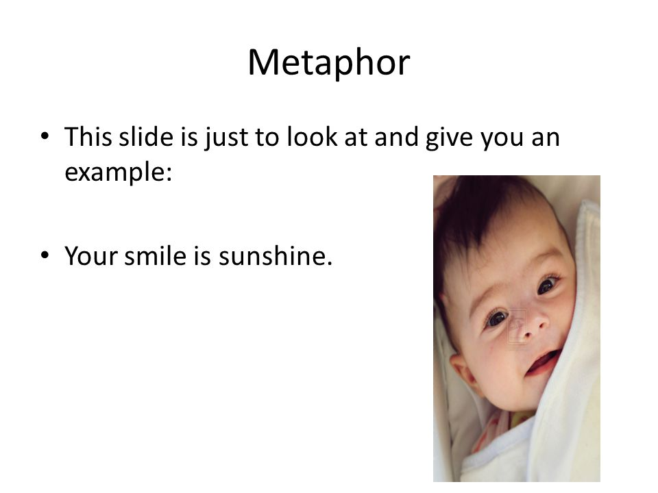 Metaphor This slide is just to look at and give you an example: Your smile is sunshine.