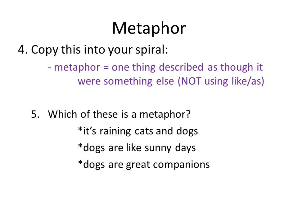 Metaphor 4. Copy this into your spiral: - metaphor = one thing described as though it were something else (NOT using like/as) 5.Which of these is a me