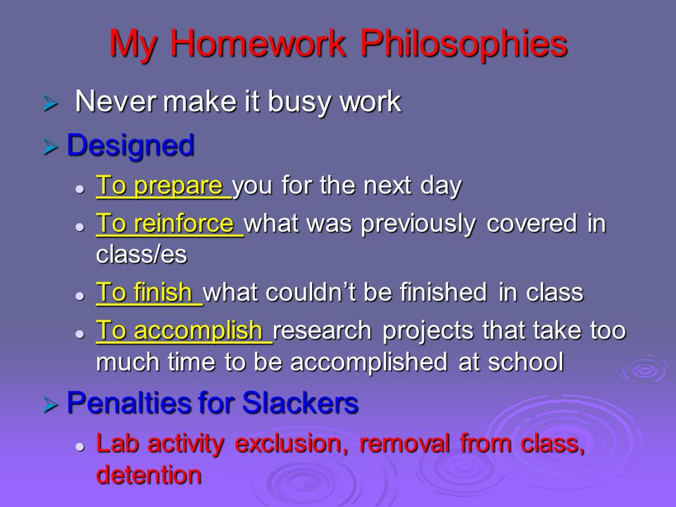 My Homework Philosophies  Never make it busy work  Designed To prepare you for the next day To prepare you for the next day To reinforce what was previously covered in class/es To reinforce what was previously covered in class/es To finish what couldn't be finished in class To finish what couldn't be finished in class To accomplish research projects that take too much time to be accomplished at school To accomplish research projects that take too much time to be accomplished at school  Penalties for Slackers Lab activity exclusion, removal from class, detention Lab activity exclusion, removal from class, detention