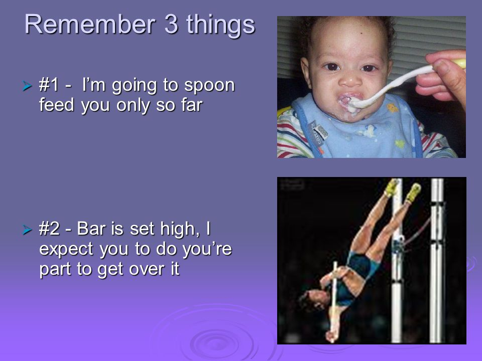 Remember 3 things  #1 - I'm going to spoon feed you only so far  #2 - Bar is set high, I expect you to do you're part to get over it