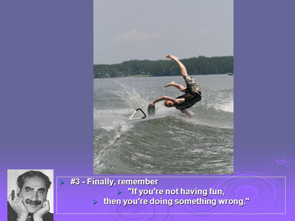  #3 - Finally, remember  If you re not having fun,  then you re doing something wrong.