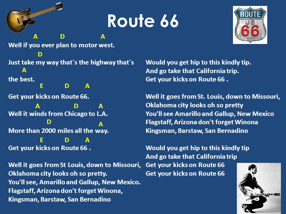 Route 66 Well if you ever plan to motor west. Just take my way that´s the highway that´s the best. Get your kicks on Route 66. Well it winds from Chic