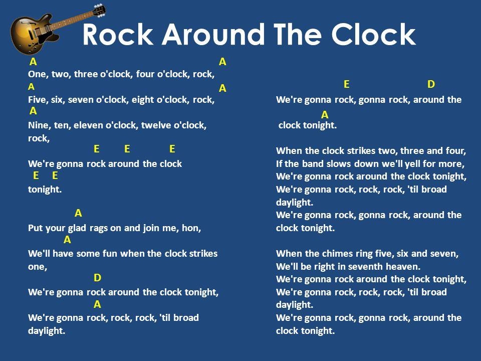 Rock Around The Clock One, two, three o clock, four o clock, rock, A Five, six, seven o clock, eight o clock, rock, Nine, ten, eleven o clock, twelve o clock, rock, We re gonna rock around the clock tonight.