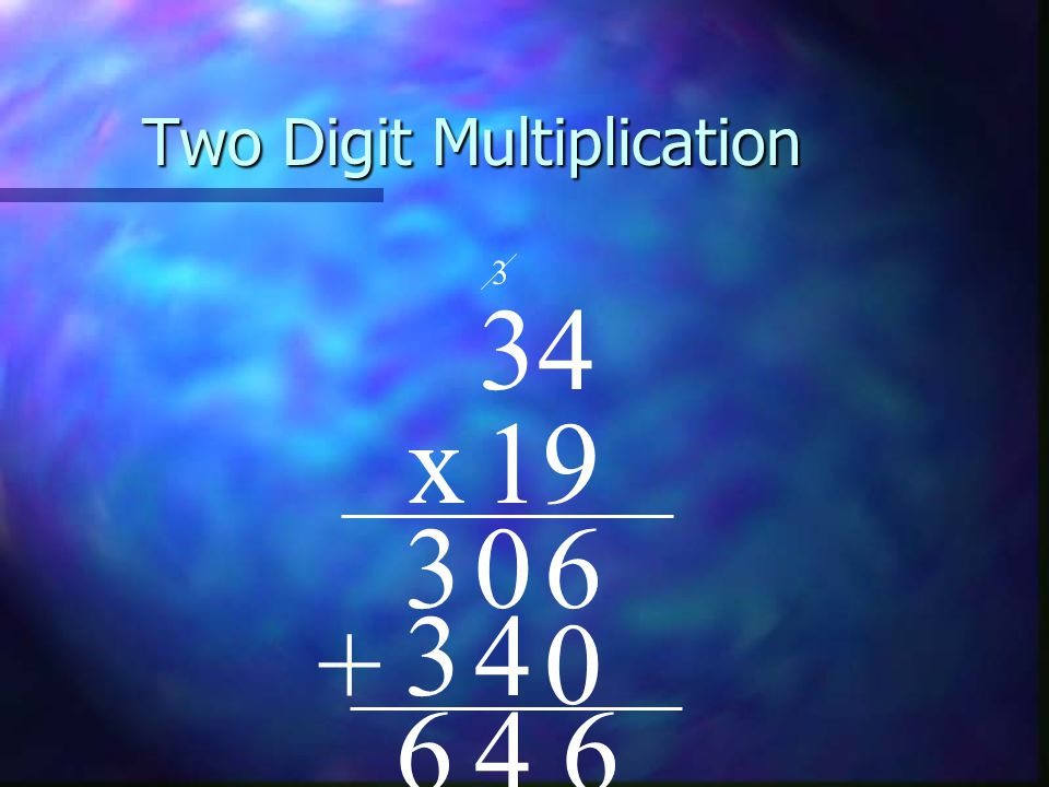 Two Digit Multiplication 34 x19 60 0 43 + 646 3 3