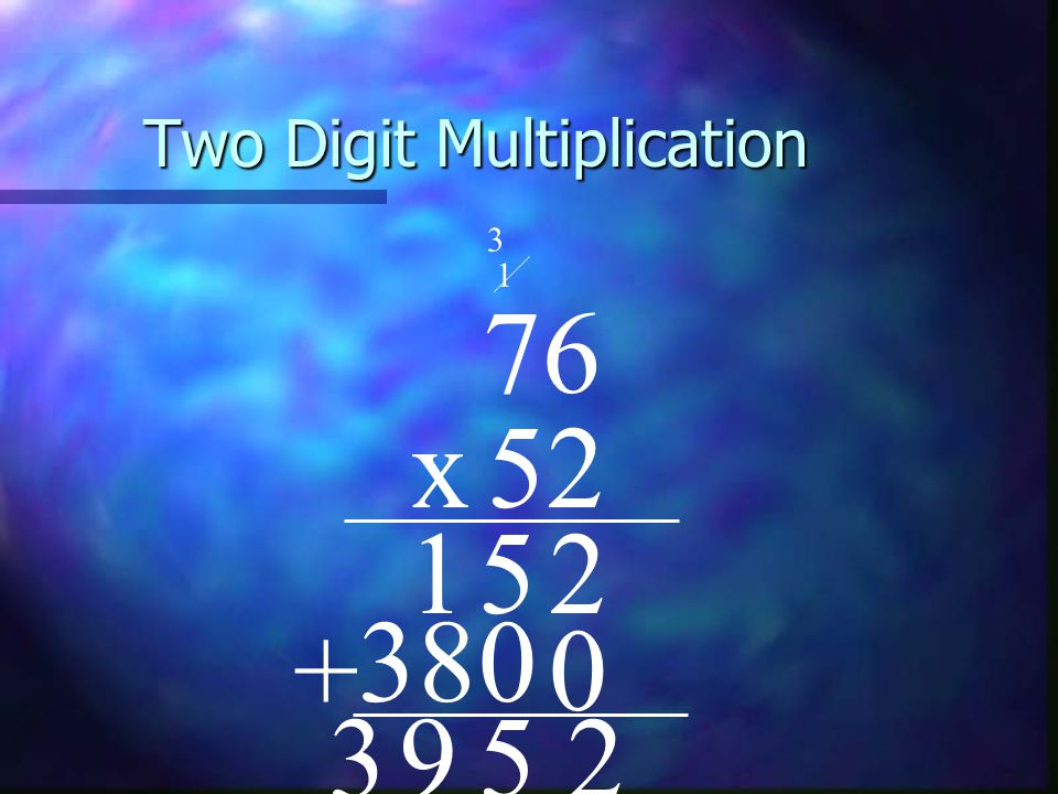 Two Digit Multiplication 76 x52 25 0 0 38 + 259 1 1 3 3
