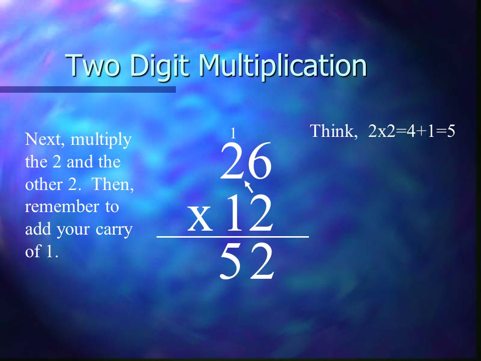 Two Digit Multiplication 26 x12 Next, multiply the 2 and the other 2.
