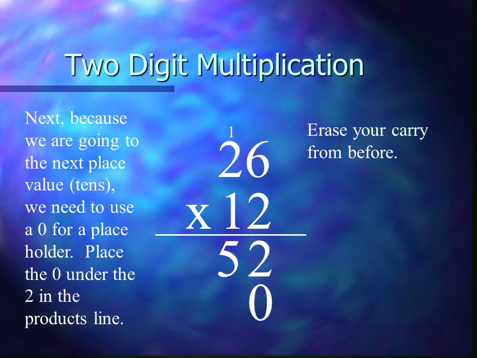 Two Digit Multiplication 26 x12 Next, because we are going to the next place value (tens), we need to use a 0 for a place holder.