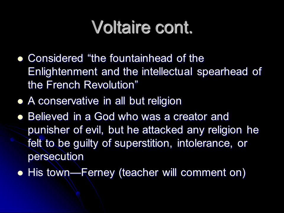 "Voltaire cont. Considered ""the fountainhead of the Enlightenment and the intellectual spearhead of the French Revolution"" Considered ""the fountainhead"