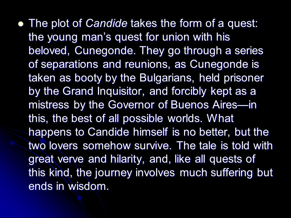 The plot of Candide takes the form of a quest: the young man's quest for union with his beloved, Cunegonde. They go through a series of separations an