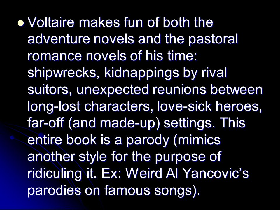 Voltaire makes fun of both the adventure novels and the pastoral romance novels of his time: shipwrecks, kidnappings by rival suitors, unexpected reunions between long-lost characters, love-sick heroes, far-off (and made-up) settings.