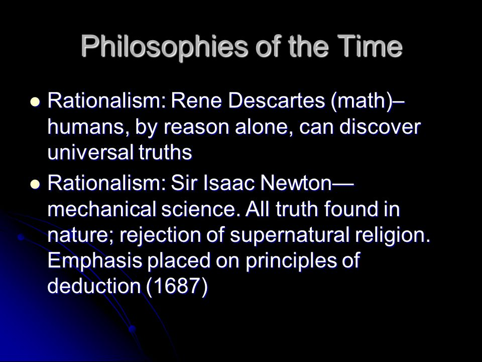 Philosophies of the Time Rationalism: Rene Descartes (math)– humans, by reason alone, can discover universal truths Rationalism: Rene Descartes (math)– humans, by reason alone, can discover universal truths Rationalism: Sir Isaac Newton— mechanical science.