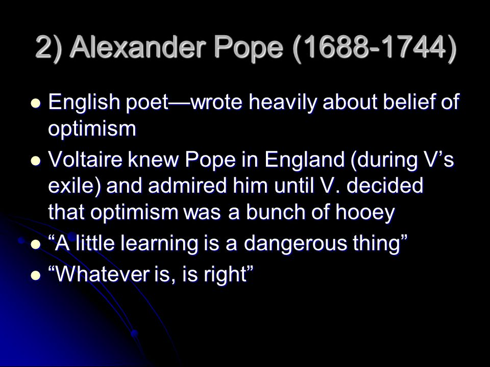 2) Alexander Pope (1688-1744) English poet—wrote heavily about belief of optimism English poet—wrote heavily about belief of optimism Voltaire knew Pope in England (during V's exile) and admired him until V.