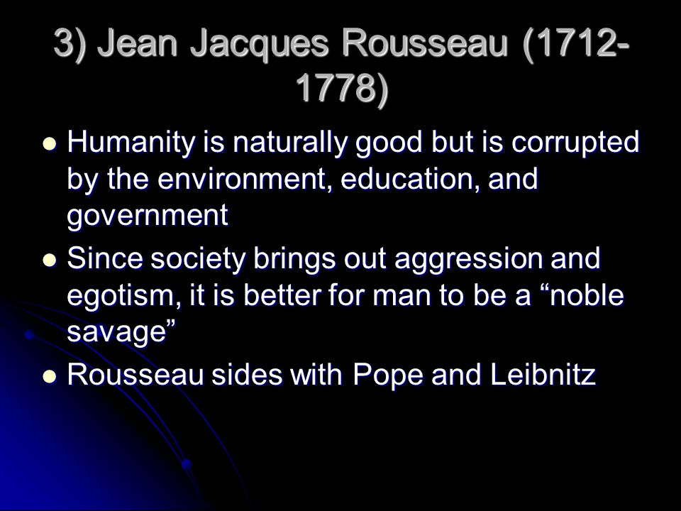 3) Jean Jacques Rousseau (1712- 1778) Humanity is naturally good but is corrupted by the environment, education, and government Humanity is naturally good but is corrupted by the environment, education, and government Since society brings out aggression and egotism, it is better for man to be a noble savage Since society brings out aggression and egotism, it is better for man to be a noble savage Rousseau sides with Pope and Leibnitz Rousseau sides with Pope and Leibnitz