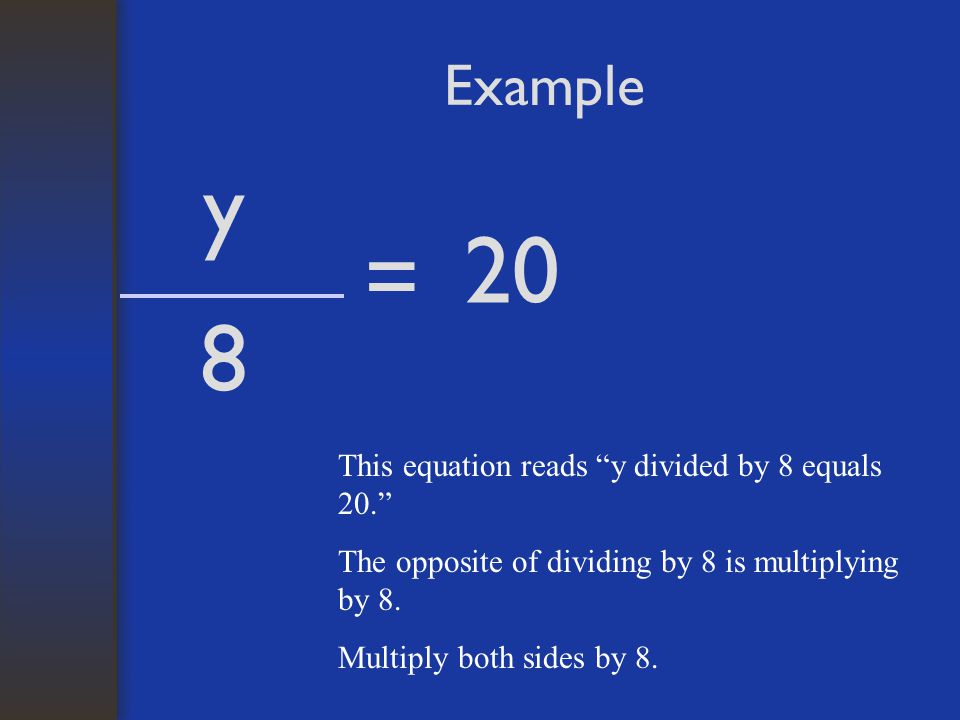 Example y 8 = 20 This equation reads y divided by 8 equals 20. The opposite of dividing by 8 is multiplying by 8.