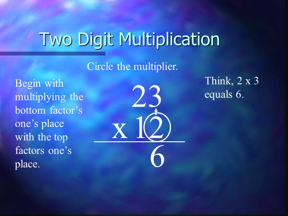 Two Digit Multiplication 23 x12 Begin with multiplying the bottom factor's one's place with the top factors one's place.