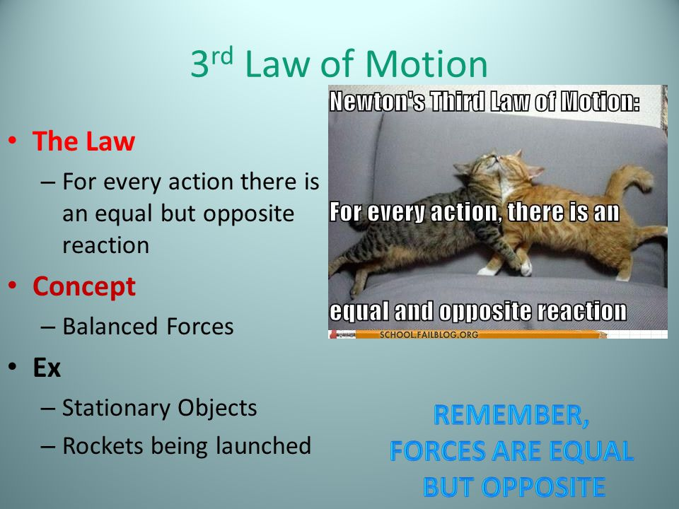 3 rd Law of Motion The Law – For every action there is an equal but opposite reaction Concept – Balanced Forces Ex – Stationary Objects – Rockets bein