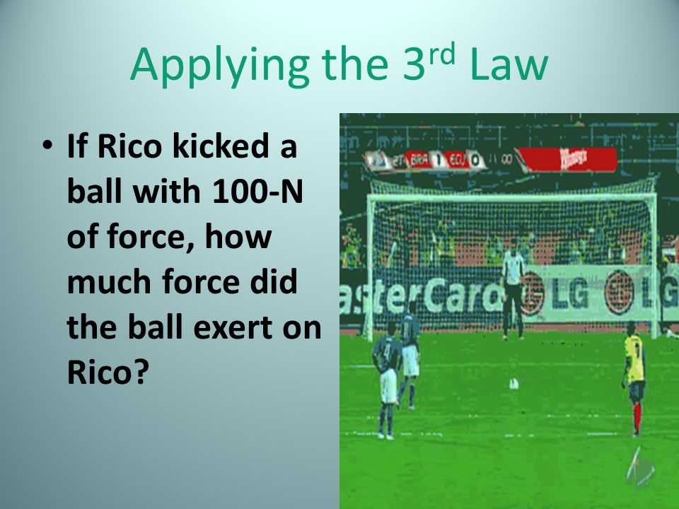 Applying the 3 rd Law If Rico kicked a ball with 100-N of force, how much force did the ball exert on Rico?