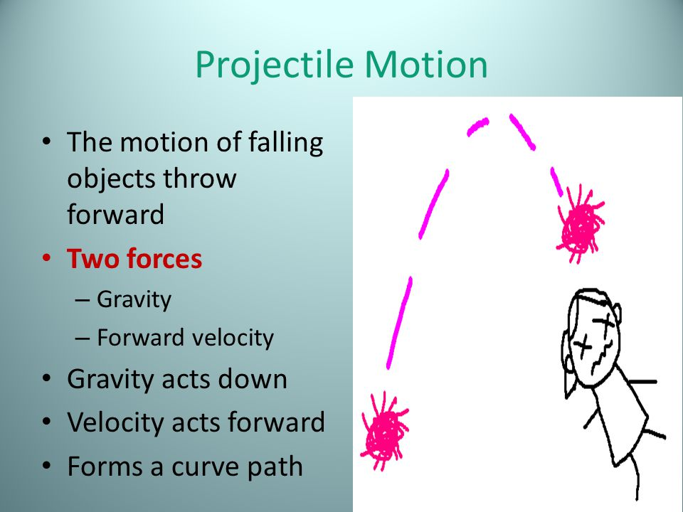 Projectile Motion The motion of falling objects throw forward Two forces – Gravity – Forward velocity Gravity acts down Velocity acts forward Forms a