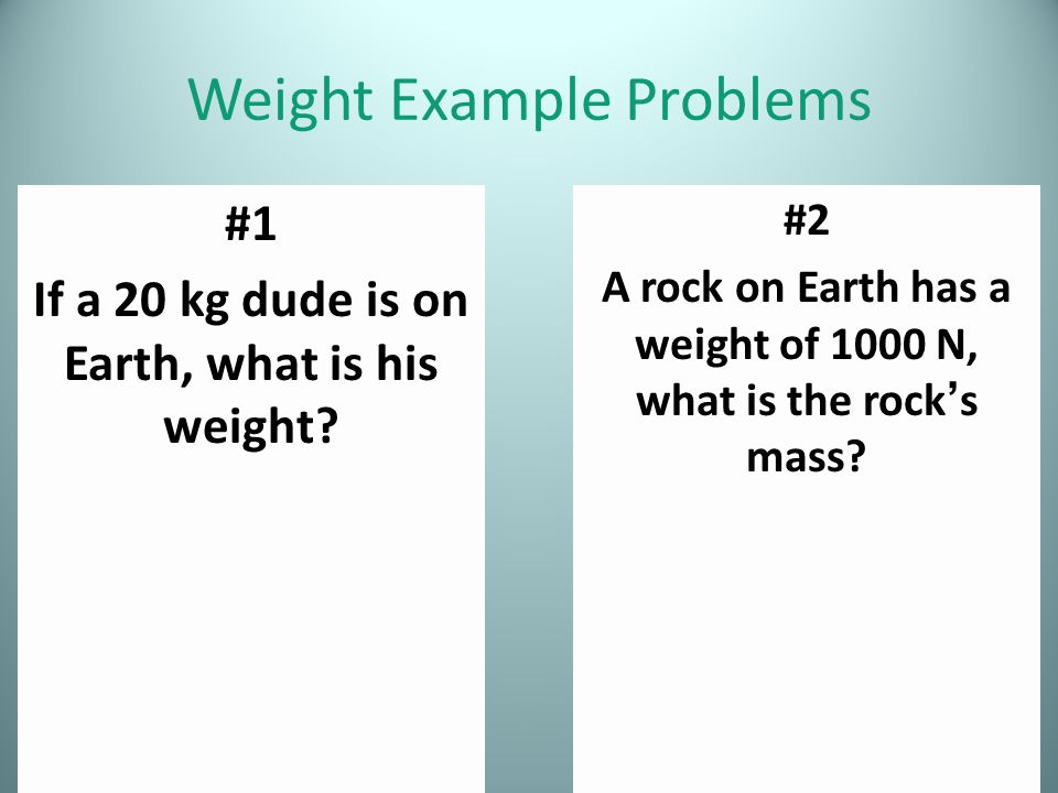 Weight Example Problems #1 If a 20 kg dude is on Earth, what is his weight? #2 A rock on Earth has a weight of 1000 N, what is the rock's mass?