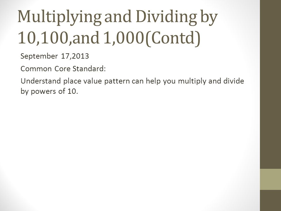 Multiplying and Dividing by 10,100,and 1,000(Contd) September 17,2013 Common Core Standard: Understand place value pattern can help you multiply and d