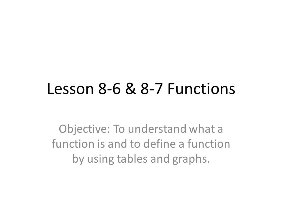 Lesson 8-6 & 8-7 Functions Objective: To understand what a function is and to define a function by using tables and graphs.