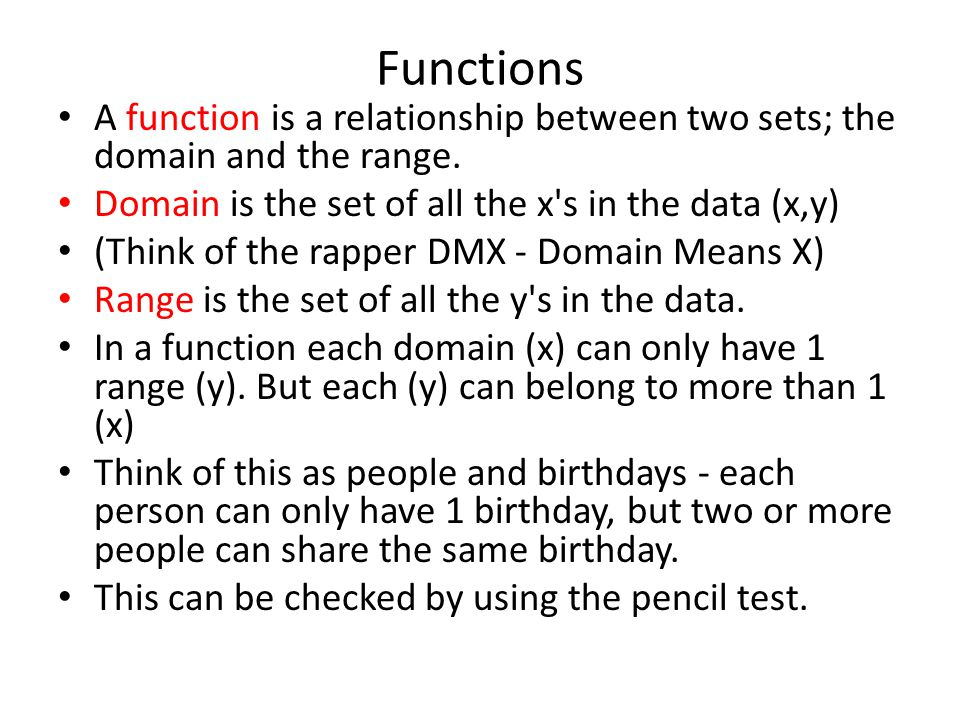 Functions A function is a relationship between two sets; the domain and the range. Domain is the set of all the x's in the data (x,y) (Think of the ra
