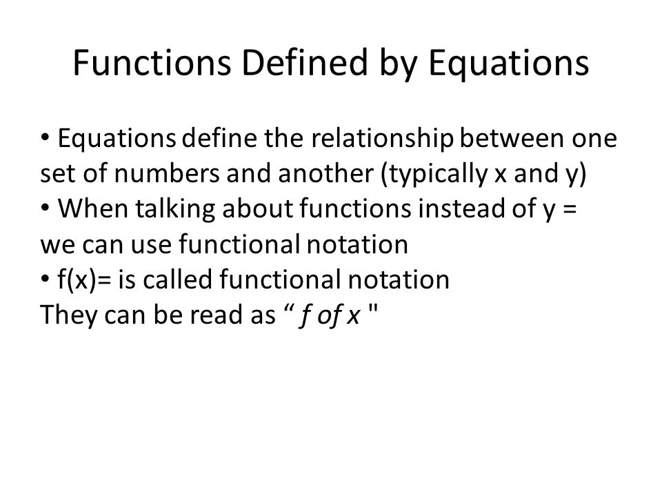 Functions Defined by Equations Equations define the relationship between one set of numbers and another (typically x and y) When talking about functio