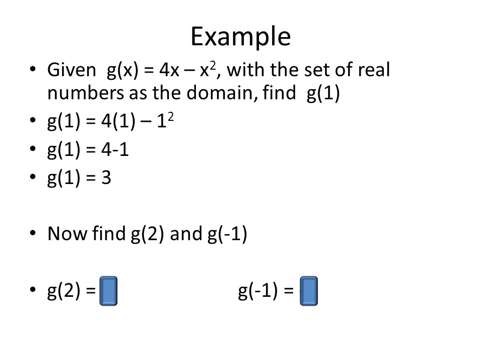 Example Given g(x) = 4x – x 2, with the set of real numbers as the domain, find g(1) g(1) = 4(1) – 1 2 g(1) = 4-1 g(1) = 3 Now find g(2) and g(-1) g(2