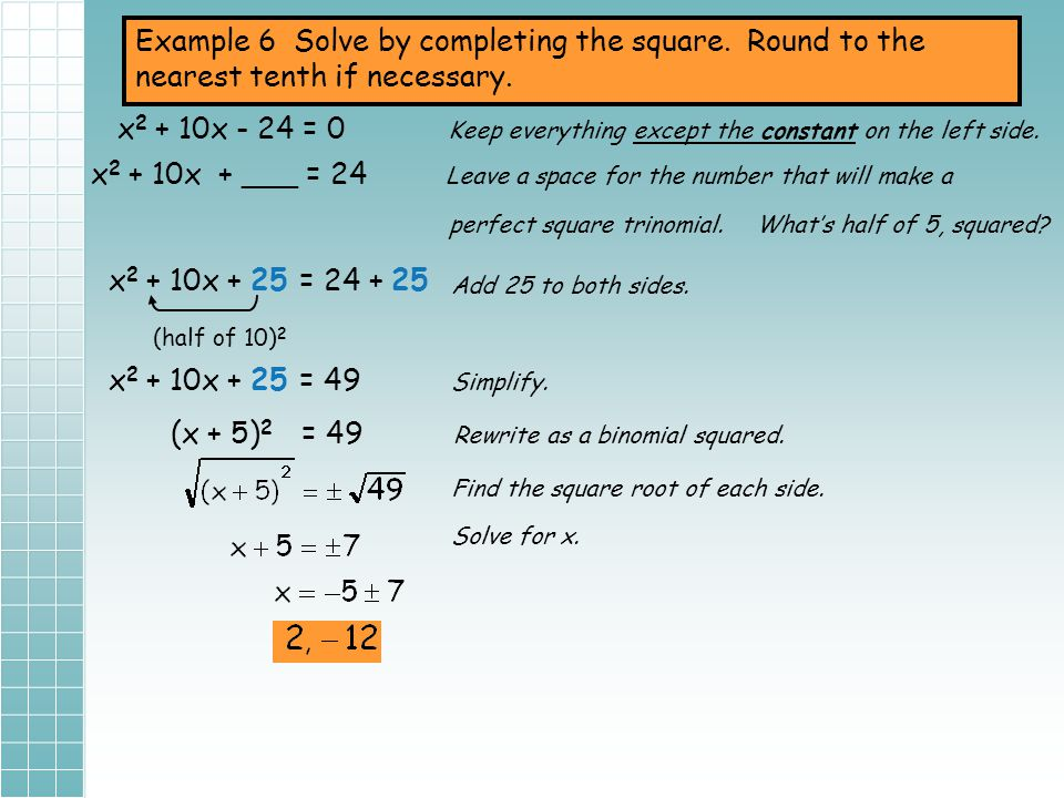 Example 5 Solve by completing the square. Round to the nearest tenth if necessary. x 2 + 16x + 4 = 0 Keep everything except the constant on the left s