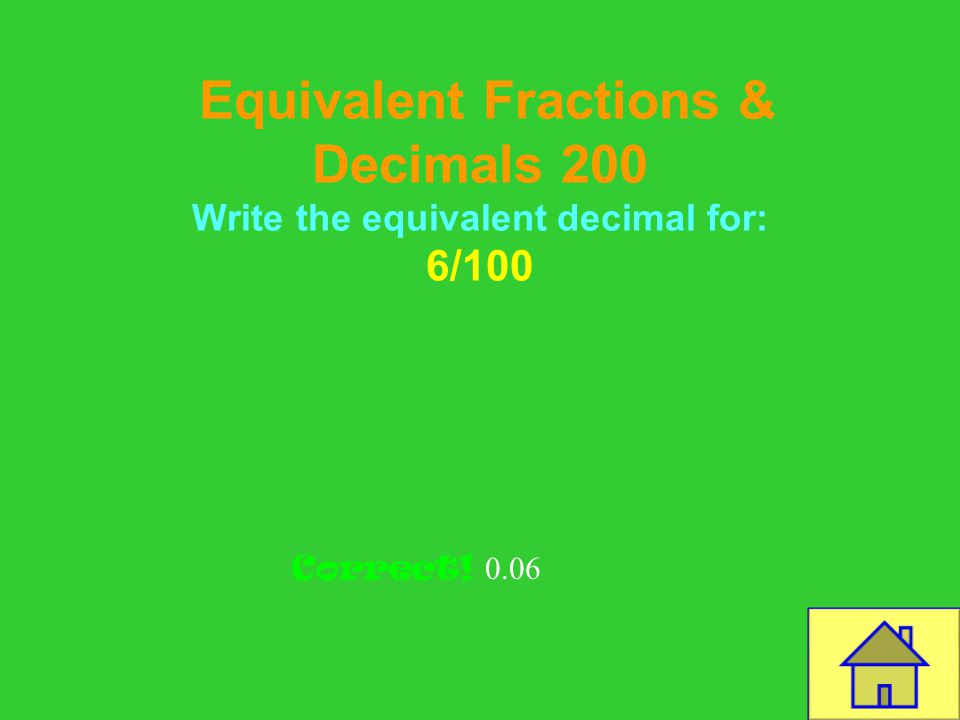 Template by Bill Arcuri, WCSD Equivalent Fractions & Decimals 100 What is the equivalent decimal for 9 10 CORRECT 0.9
