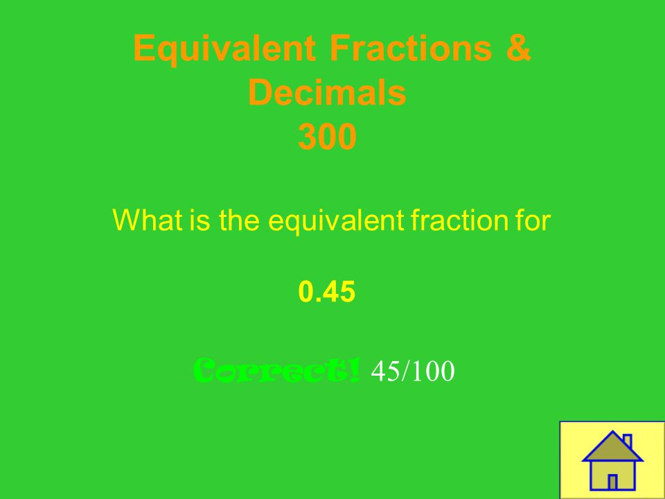 Template by Bill Arcuri, WCSD Equivalent Fractions & Decimals 200 Write the equivalent decimal for: 6/100 Correct! 0.06