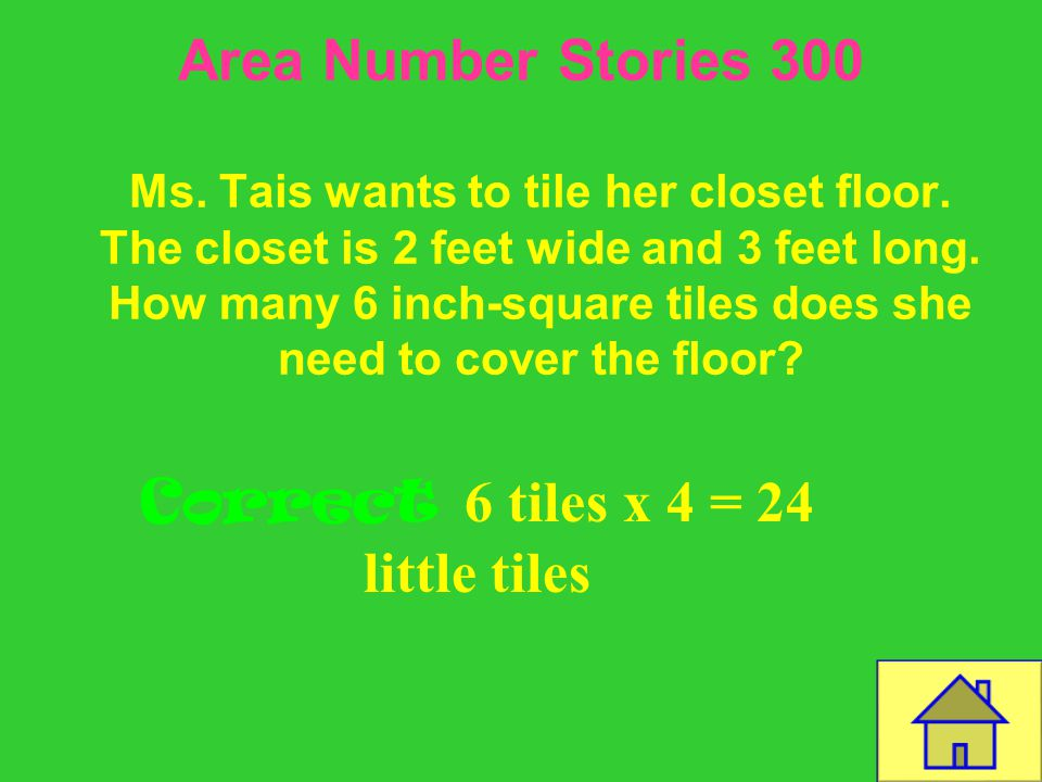 Template by Bill Arcuri, WCSD Area Number Stories 200 Correct 13 ft x 8 ft = 104 tiles Ms. Andrea wants to tile her kitchen floor. The kitchen is 13 f