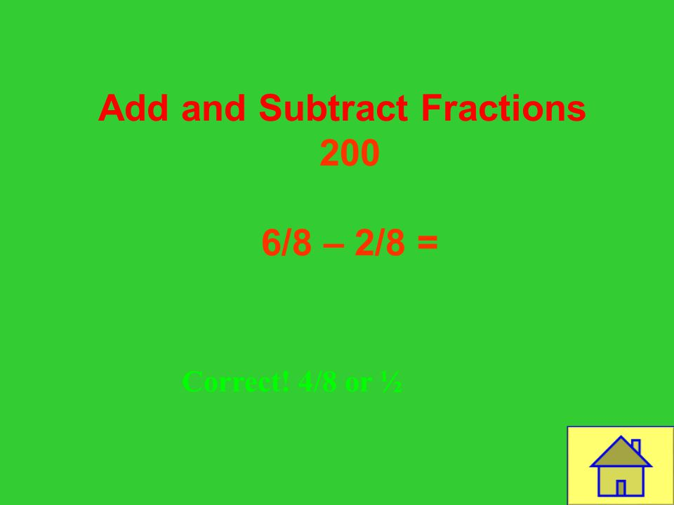 Template by Bill Arcuri, WCSD Add and Subtract Fractions 100 2/4 + ¼ = CORRECT! 3/4
