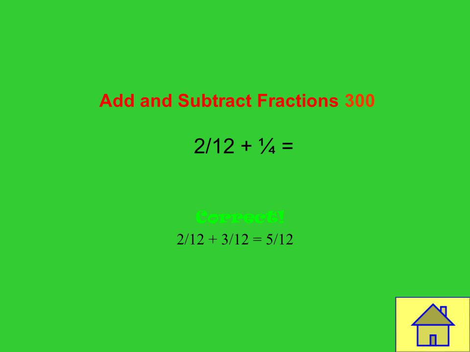 Template by Bill Arcuri, WCSD Add and Subtract Fractions 200 6/8 – 2/8 = Correct! 4/8 or ½