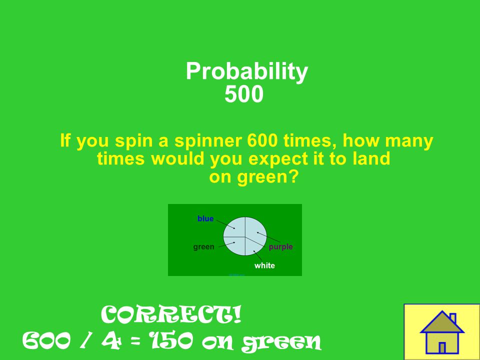 Template by Bill Arcuri, WCSD Probability 500 If you spin a spinner 600 times, how many times would you expect it to land on green.